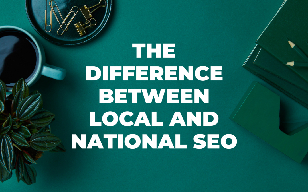 The Difference Between Local and National SEO